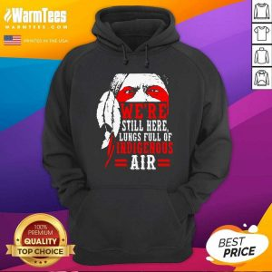 We're Still Here Lungs Full Indigenous Air Hoodie - Design By Warmtees.com