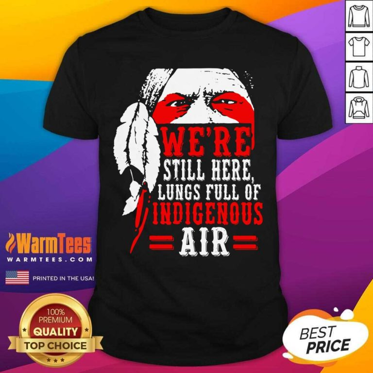 We're Still Here Lungs Full Indigenous Air Shirt - Design By Warmtees.com