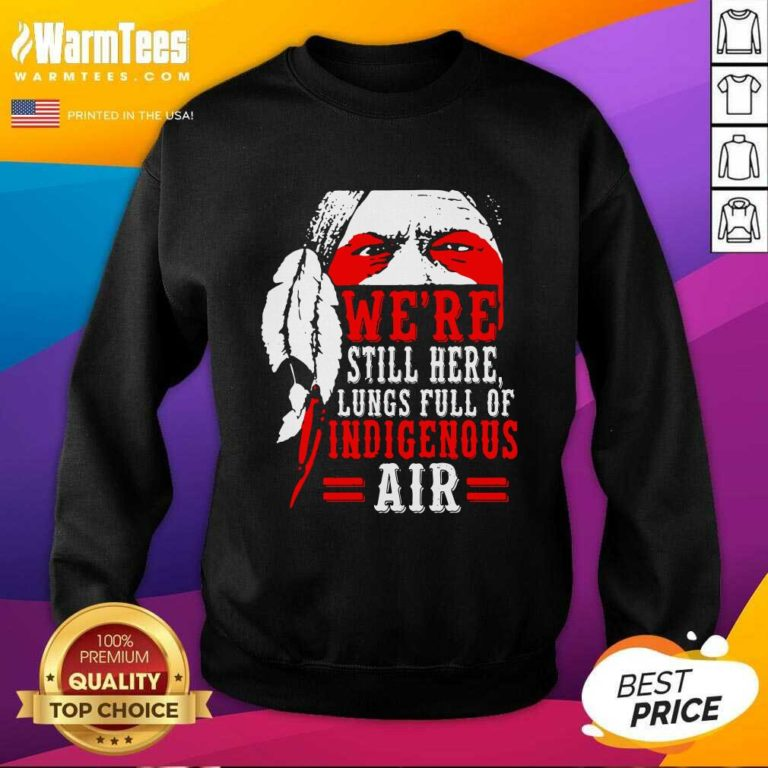We're Still Here Lungs Full Indigenous Air SweatShirt - Design By Warmtees.com