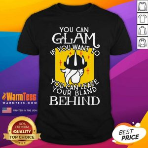 You Can Glam If You Want To You Can Leave Your Bland Behind Shirt - Design By Warmtees.com