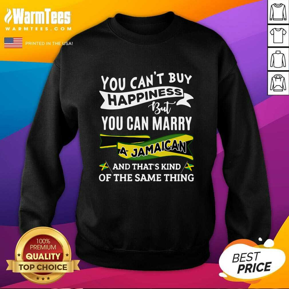 You Can't Buy Happiness But You Can Marry A Jamaican And That's Kinda The Same Thing SweatShirt  - Design By Warmtees.com