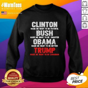 Clinton Made Me Want To Faithful Bush Made Me Want To Smarter Obama Made Me Want To Be Better Trump SweatShirt - Design By Warmtees.com