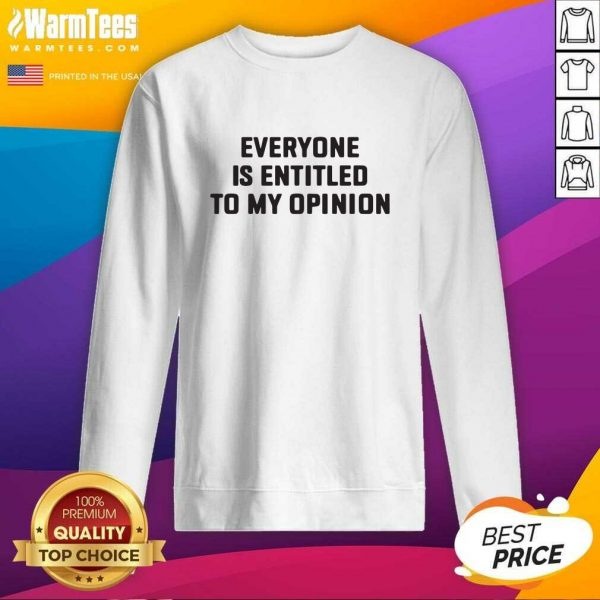 Everyone Is Entitled To My Opinion SweatShirt - Design By Warmtees.com