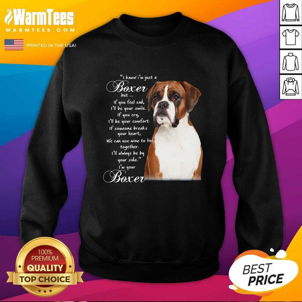 I Know I'm Just A Bull Boxer But If You Feel Sad SweatShirt  - Design By Warmtees.com