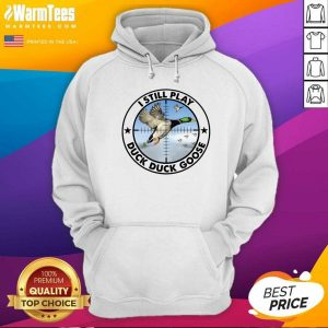 I Still Play Duck Duck Goose Hoodie - Design By Warmtees.com