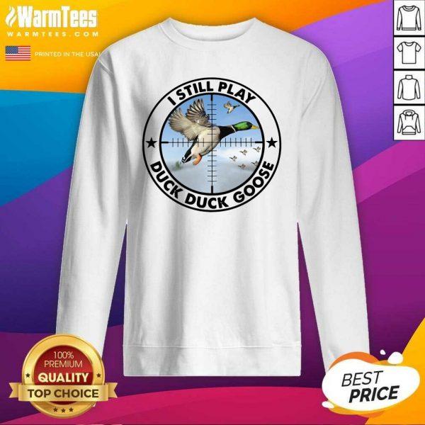 I Still Play Duck Duck Goose SweatShirt - Design By Warmtees.com