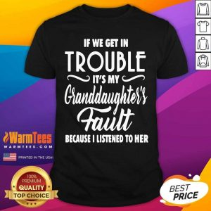 If We Get In Trouble It's My Granddaughter's Fault Because I Listened To Her Shirt - Design By Warmtees.com