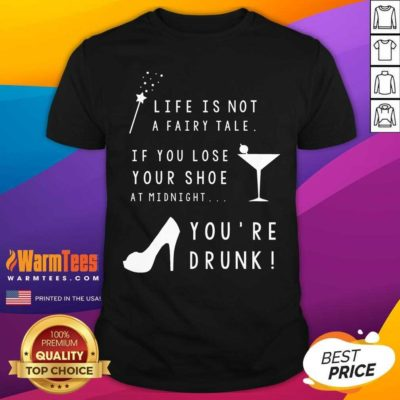 Life Is Not A Fairy Tale If You Lose Your Shoe At Midnight You're Drunk Shirt - Design By Warmtees.com