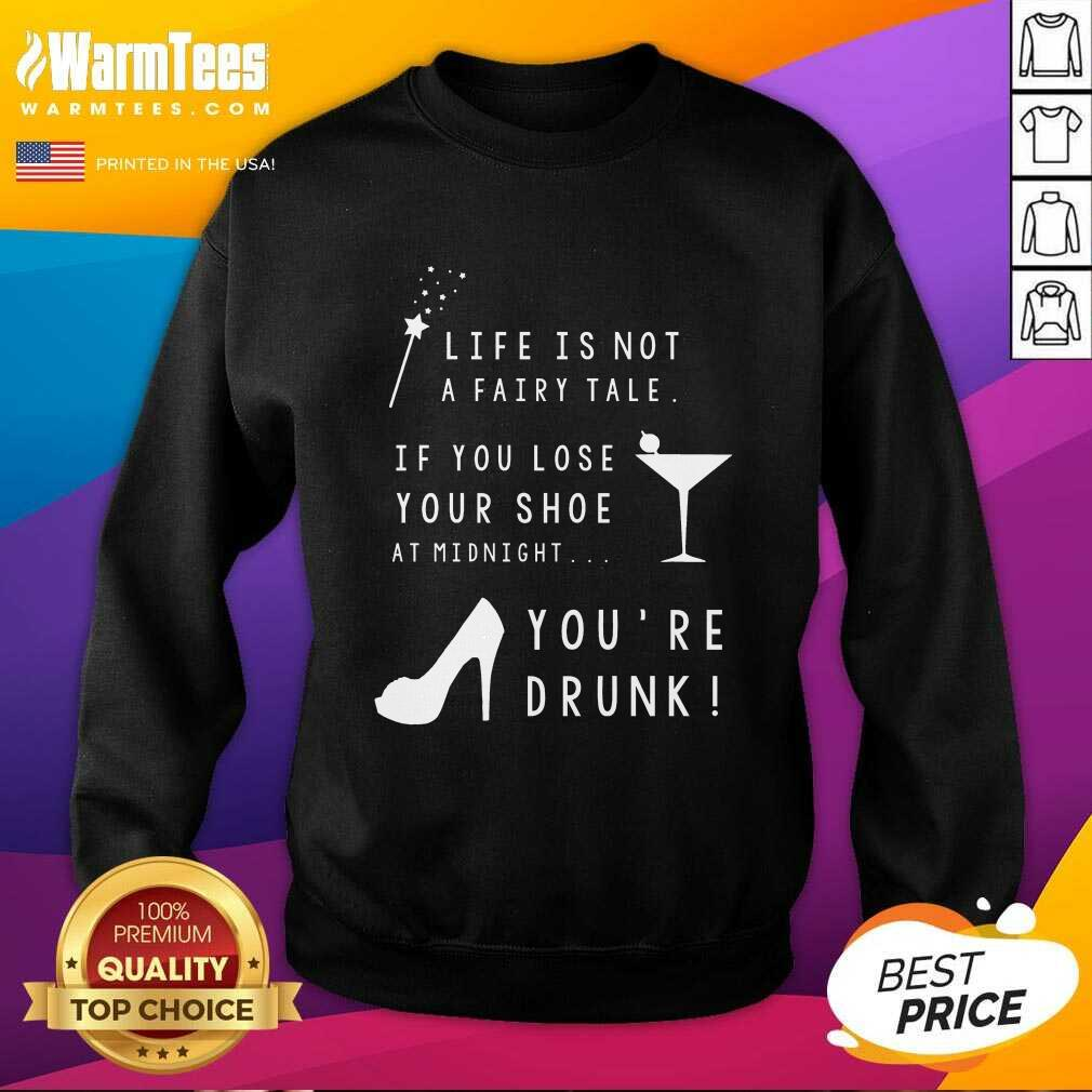 Life Is Not A Fairy Tale If You Lose Your Shoe At Midnight You're Drunk SweatShirt  - Design By Warmtees.com