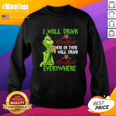 The Grinch I Will Drink Crown Royal Here Or There I Will Drink Crown Royal Everywhere Christmas SweatShirt - Design By Warmtees.com
