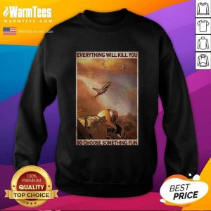 Air Force Everything Will Kill You So Choose Something Fun SweatShirt - Design By Warmtees.com