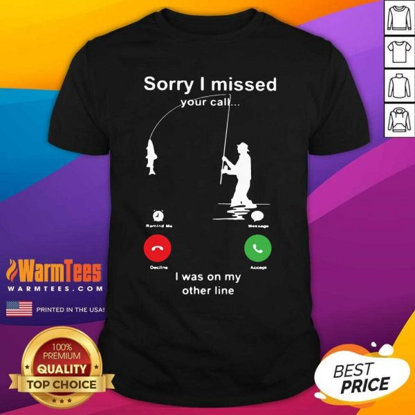Fishing Sorry I Missed Your Call I Was On My Other Line Shirt - Design By Warmtees.com