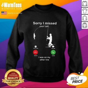 Fishing Sorry I Missed Your Call I Was On My Other Line SweatShirt - Design By Warmtees.com