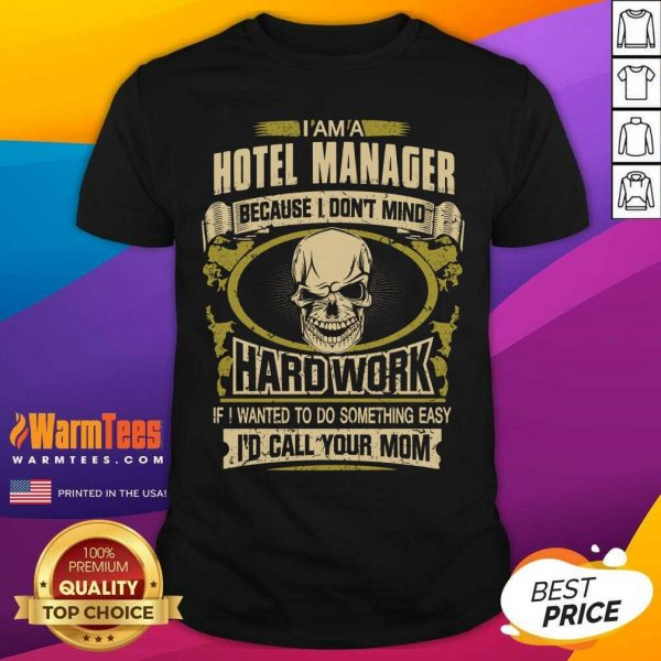 I'm A Hotel Manager Because I Don't Mind Hard Work If I Wanted To Do Something Easy Id Call Your Mom Shirt - Design By Warmtees.com