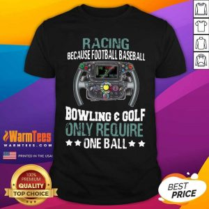 Racing Because Football Baseball Bowling And Golf Only Require One Ball Shirt - Design By Warmtees.com