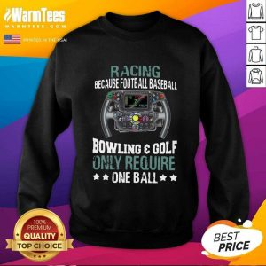 Racing Because Football Baseball Bowling And Golf Only Require One Ball SweatShirt - Design By Warmtees.com