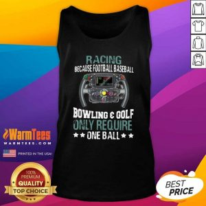 Racing Because Football Baseball Bowling And Golf Only Require One Ball Tank Top - Design By Warmtees.com
