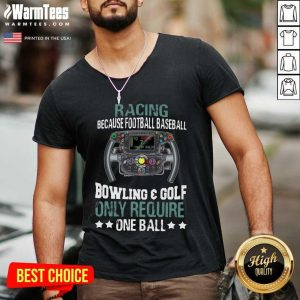 Racing Because Football Baseball Bowling And Golf Only Require One Ball V-neck - Design By Warmtees.com