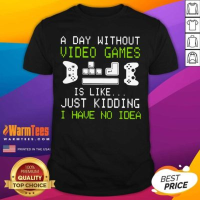A Day Without Video Games Is Like Just Kidding I Have No Idea Shirt - Design By Warmtees.com