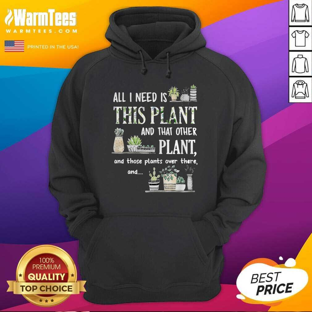 All I Need Is This Plant And That Other Plant And Those Plants Over There And Hoodie  - Design By Warmtees.com