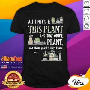 All I Need Is This Plant And That Other Plant And Those Plants Over There And Shirt - Design By Warmtees.com
