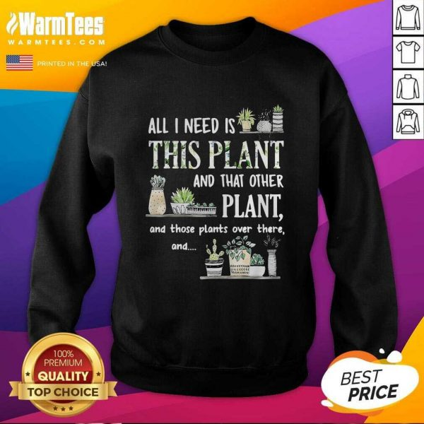 All I Need Is This Plant And That Other Plant And Those Plants Over There And SweatShirt - Design By Warmtees.com