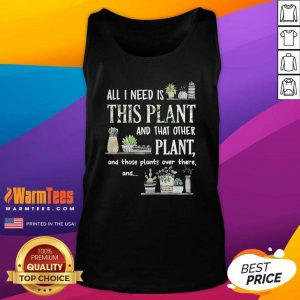 All I Need Is This Plant And That Other Plant And Those Plants Over There And Tank Top - Design By Warmtees.com