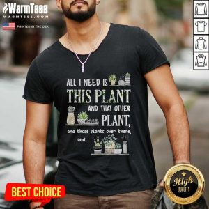 All I Need Is This Plant And That Other Plant And Those Plants Over There And V-neck - Design By Warmtees.com