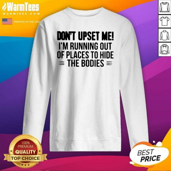 Don't Upset Me I'm Running Out Of Places To Hide The Bodies SweatShirt - Design By Warmtees.com
