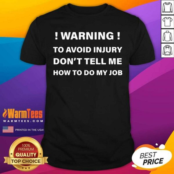 Warning To Avoid Injury Don't Tell Me How To Do My Job Shirt - Design By Warmtees.com