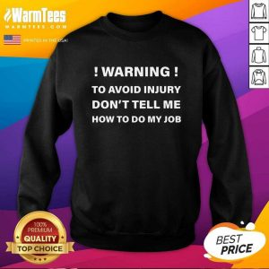 Warning To Avoid Injury Don't Tell Me How To Do My Job SweatShirt - Design By Warmtees.com