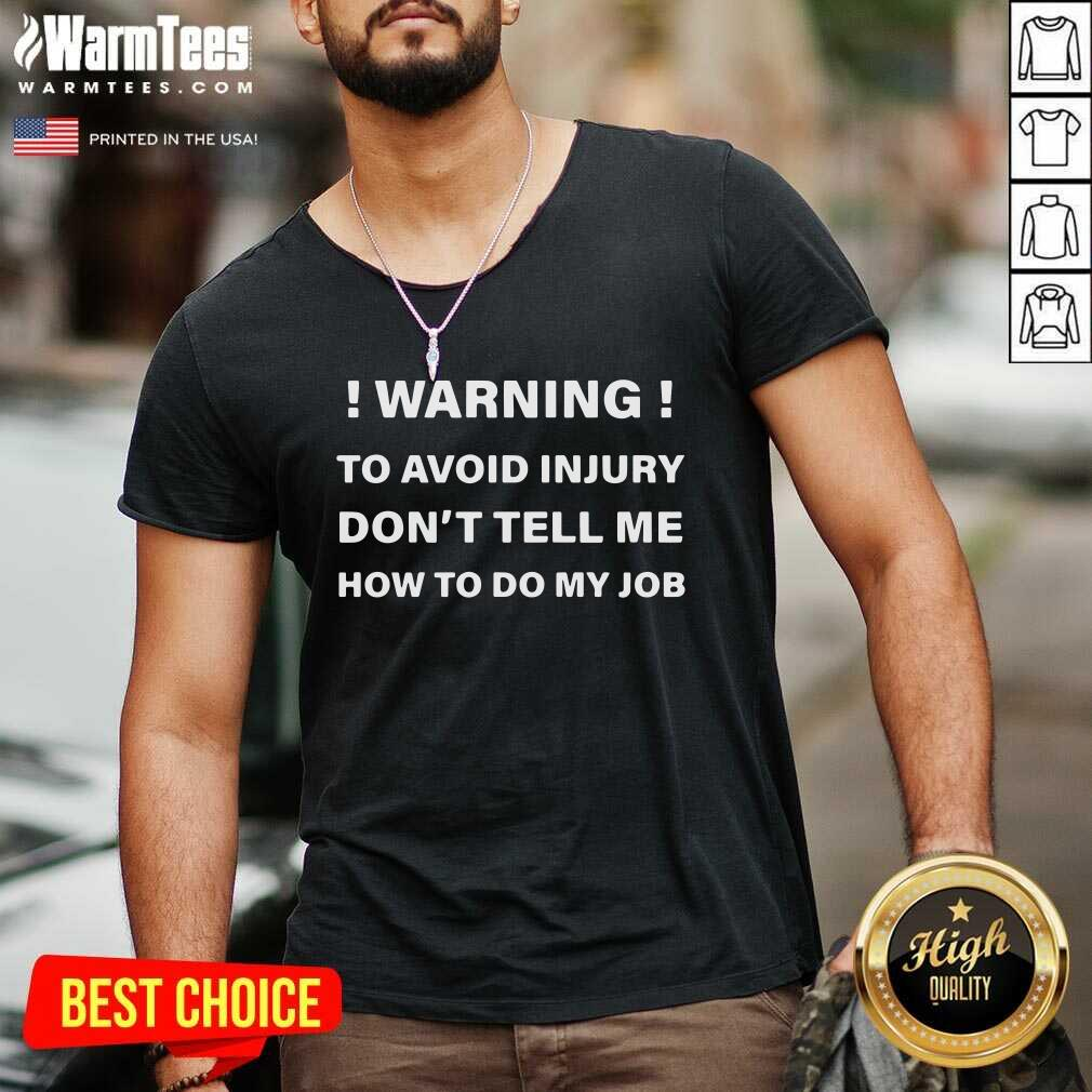 Warning To Avoid Injury Don't Tell Me How To Do My Job V-neck  - Design By Warmtees.com