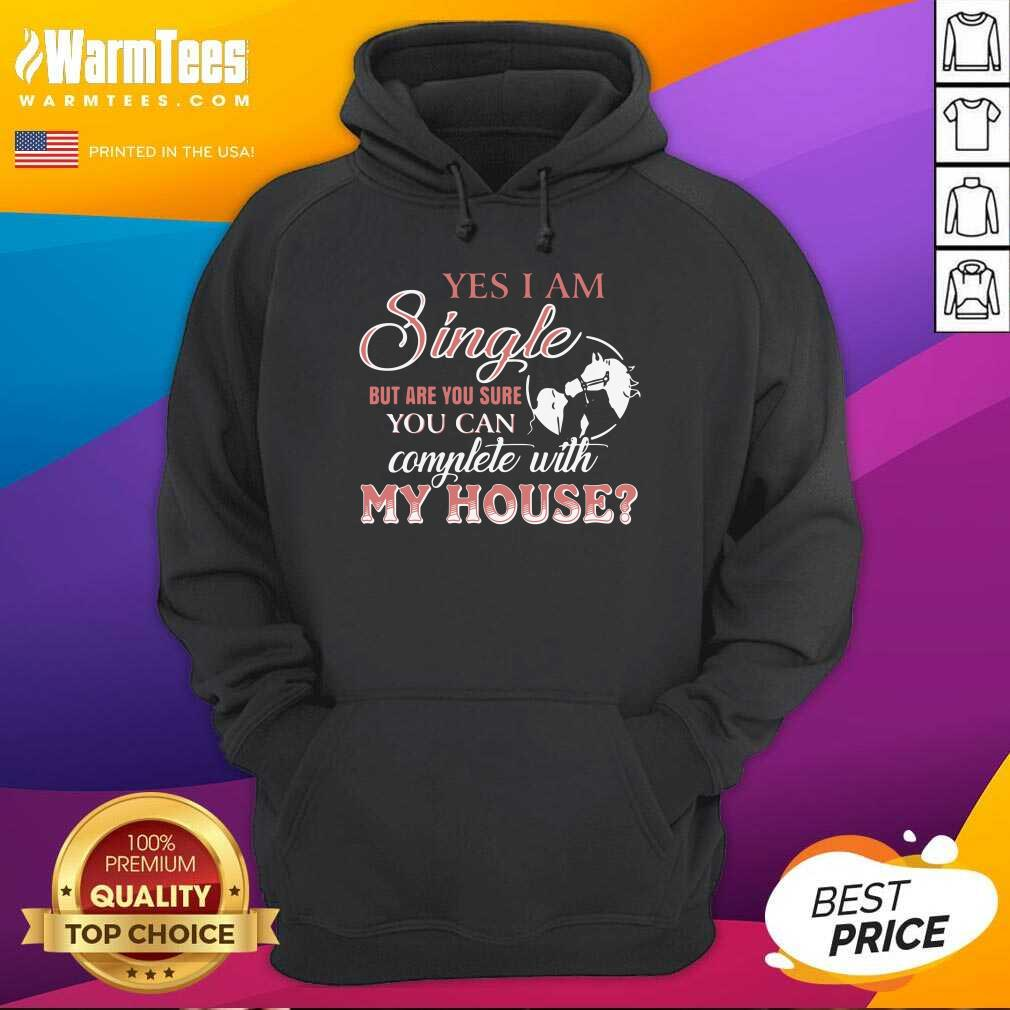 Yes I Am Single But Are You Sure You Can Complete With My House Hoodie  - Design By Warmtees.com