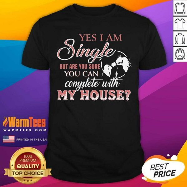 Yes I Am Single But Are You Sure You Can Complete With My House Shirt - Design By Warmtees.com