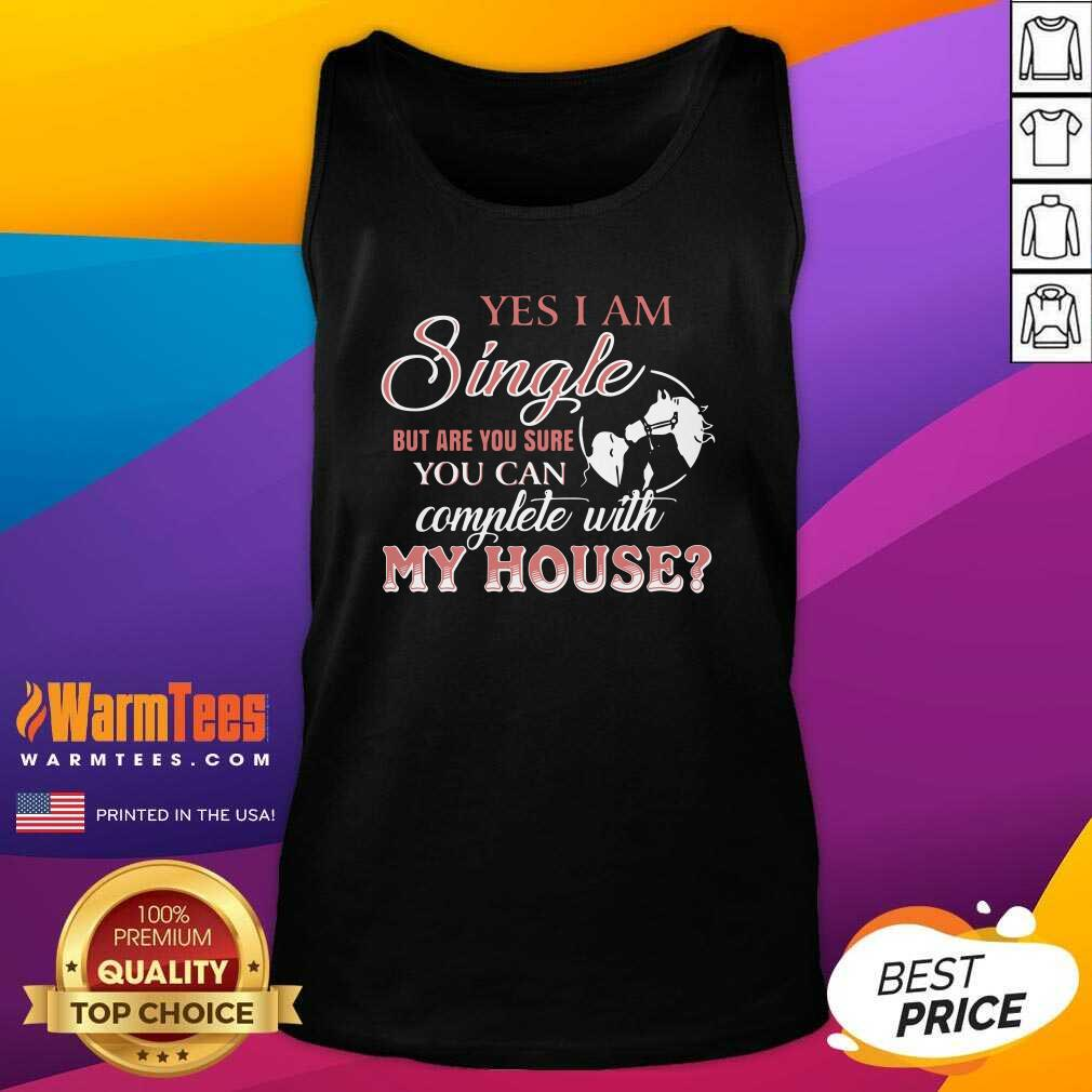 Yes I Am Single But Are You Sure You Can Complete With My House Tank Top  - Design By Warmtees.com