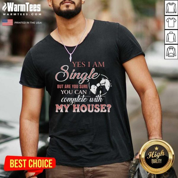 Yes I Am Single But Are You Sure You Can Complete With My House V-neck - Design By Warmtees.com