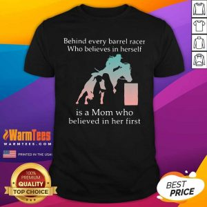 Behind Every Barrel Racer Who Believes In Herself Is A Mom Who Believed In Her First Shirt - Design By Warmtees.com