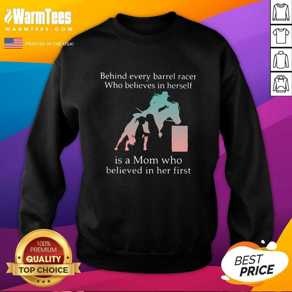 Behind Every Barrel Racer Who Believes In Herself Is A Mom Who Believed In Her First SweatShirt  - Design By Warmtees.com