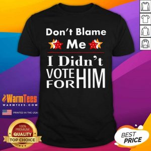 Don't Blame Me I Didn't Vote For Him Shirt - Design By Warmtees.com