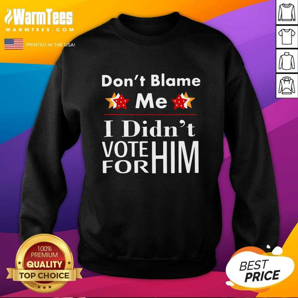 Don't Blame Me I Didn't Vote For Him SweatShirt  - Design By Warmtees.com