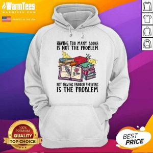 Having Too Many Books Is Not The Problem Not Having Enough Shelving Is The Problem Hoodie - Design By Warmtees.com