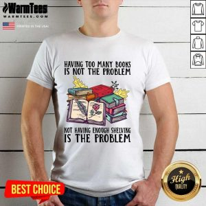Having Too Many Books Is Not The Problem Not Having Enough Shelving Is The Problem Shirt - Design By Warmtees.com