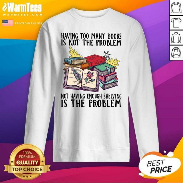 Having Too Many Books Is Not The Problem Not Having Enough Shelving Is The Problem SweatShirtPremium Having Too Many Books Is Not The Problem Not Having Enough Shelving Is The Problem SweatShirt