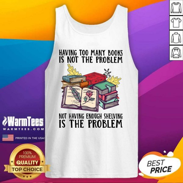 Having Too Many Books Is Not The Problem Not Having Enough Shelving Is The Problem Tank Top - Design By Warmtees.com