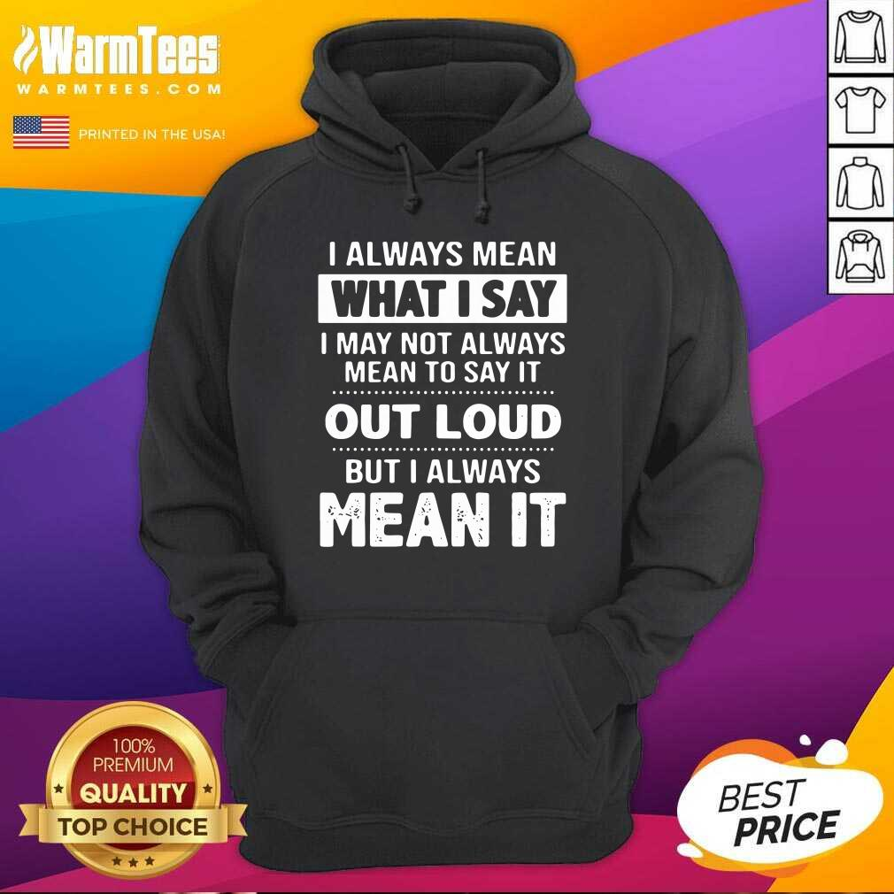 I Always Mean What I Say I May Not Always Mean To Say It Out Loud But I Always Mean It Hoodie  - Design By Warmtees.com