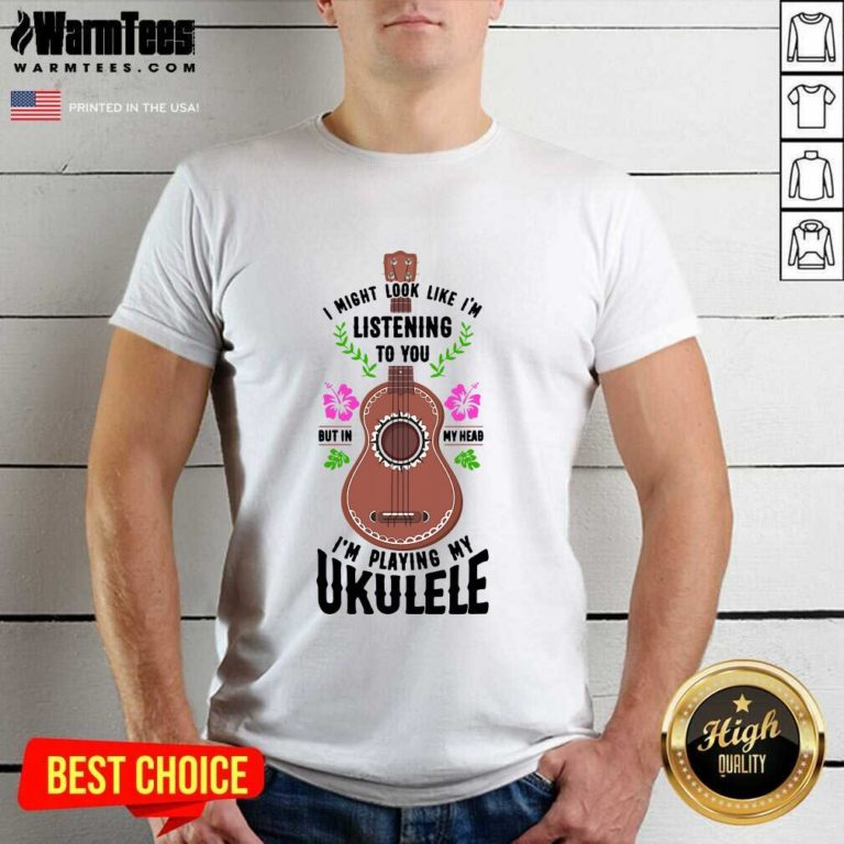 I Might Look Like I'm Listening To You But In My Head I'm Playing My Ukulele Shirt - Design By Warmtees.com