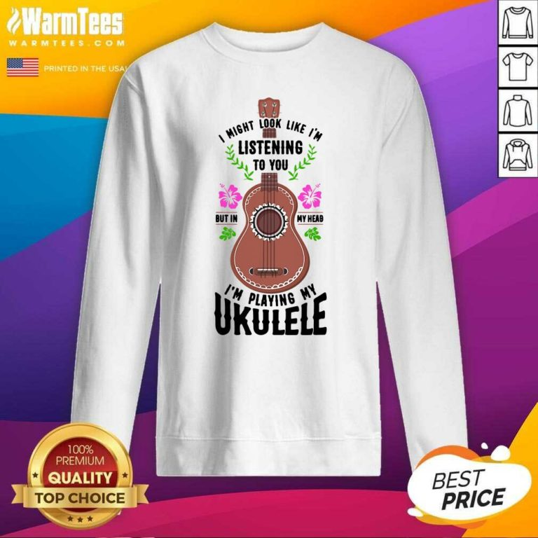 I Might Look Like I'm Listening To You But In My Head I'm Playing My Ukulele SweatShirt - Design By Warmtees.com