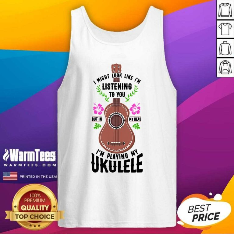I Might Look Like I'm Listening To You But In My Head I'm Playing My Ukulele Tank Top - Design By Warmtees.com
