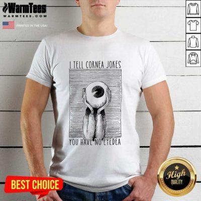 I Tell Cornea Jokes You Have No Eyedea Shirt - Design By Warmtees.com