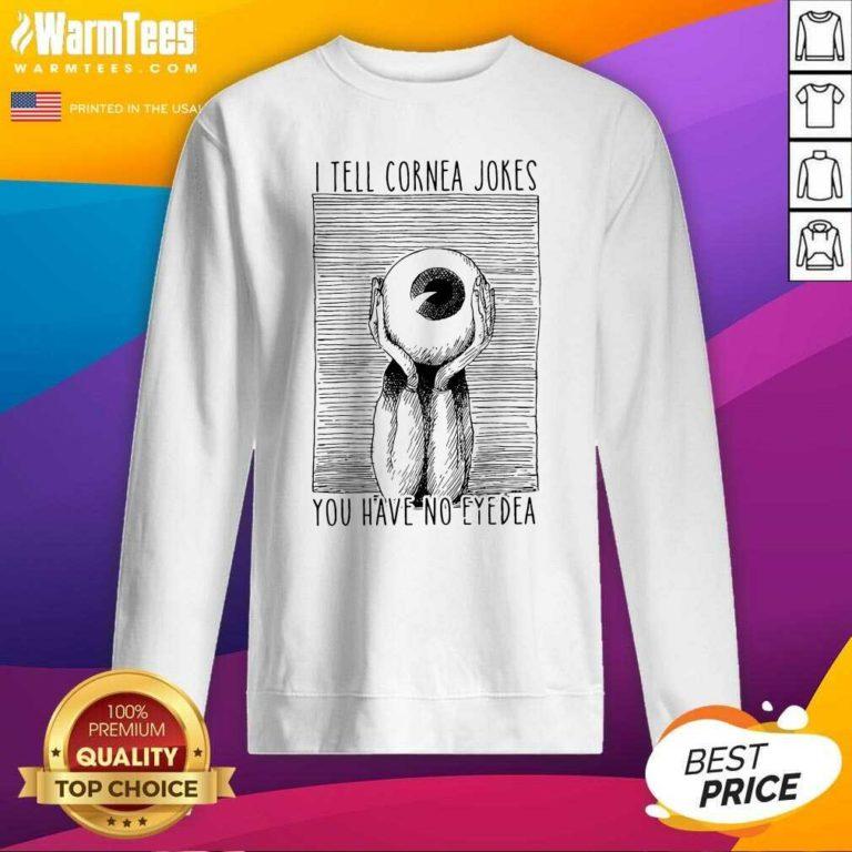 I Tell Cornea Jokes You Have No Eyedea SweatShirt - Design By Warmtees.com